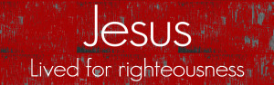 Jesus-Lived-for-Righteousness-PAGE