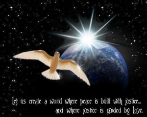 create-a-world-where-peace-is-built-with-justice-and-where-justice-is-guided-by-love